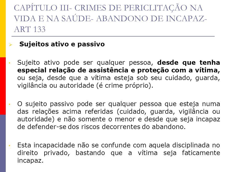 CAPÍTULO III- CRIMES DE PERICLITAÇÃO NA VIDA E NA SAÚDE- ABANDONO DE INCAPAZ- ART 133 Sujeitos ativo e passivo Sujeito ativo pode ser qualquer pessoa,