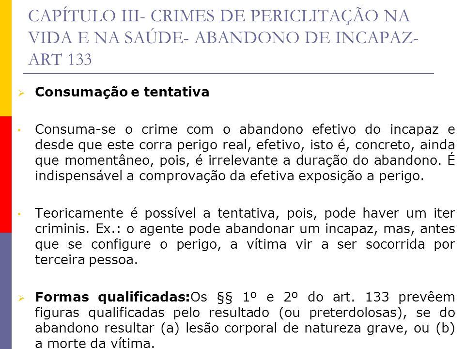 CAPÍTULO III- CRIMES DE PERICLITAÇÃO NA VIDA E NA SAÚDE- ABANDONO DE INCAPAZ- ART 133 Consumação e tentativa Consuma-se o crime com o abandono efetivo