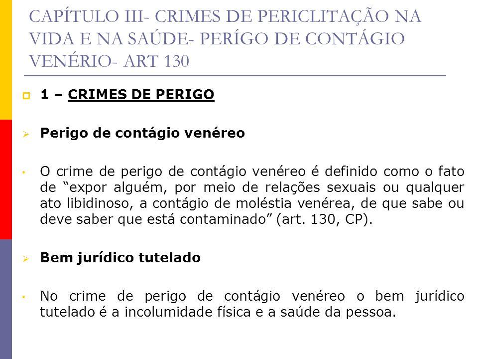 CAPÍTULO III- CRIMES DE PERICLITAÇÃO NA VIDA E NA SAÚDE- PERÍGO DE CONTÁGIO VENÉRIO- ART 130 1 – CRIMES DE PERIGO Perigo de contágio venéreo O crime d