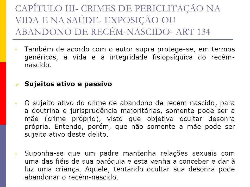 CAPÍTULO III- CRIMES DE PERICLITAÇÃO NA VIDA E NA SAÚDE- EXPOSIÇÃO OU ABANDONO DE RECÉM-NASCIDO- ART 134 Também de acordo com o autor supra protege-se