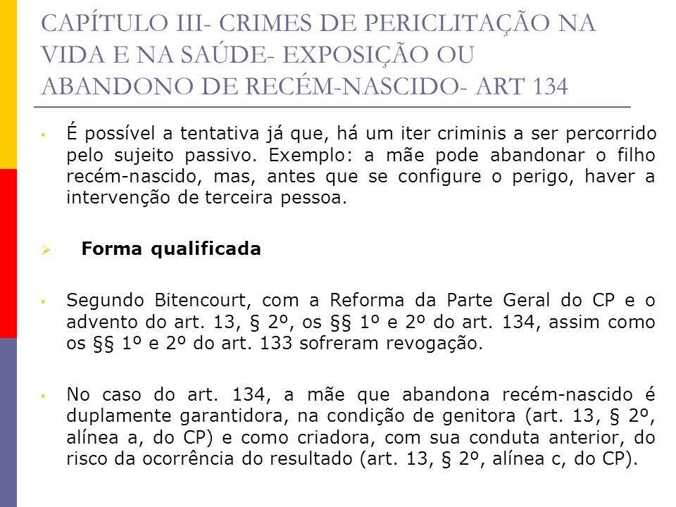 CAPÍTULO III- CRIMES DE PERICLITAÇÃO NA VIDA E NA SAÚDE- EXPOSIÇÃO OU ABANDONO DE RECÉM-NASCIDO- ART 134 É possível a tentativa já que, há um iter cri
