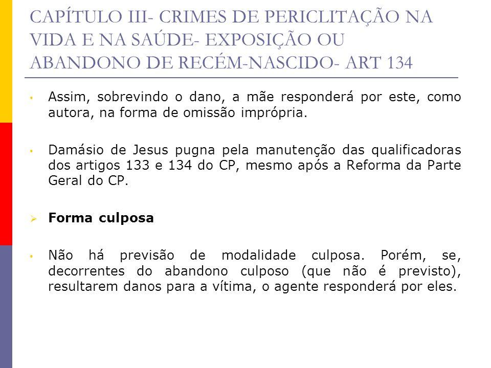 CAPÍTULO III- CRIMES DE PERICLITAÇÃO NA VIDA E NA SAÚDE- EXPOSIÇÃO OU ABANDONO DE RECÉM-NASCIDO- ART 134 Assim, sobrevindo o dano, a mãe responderá po