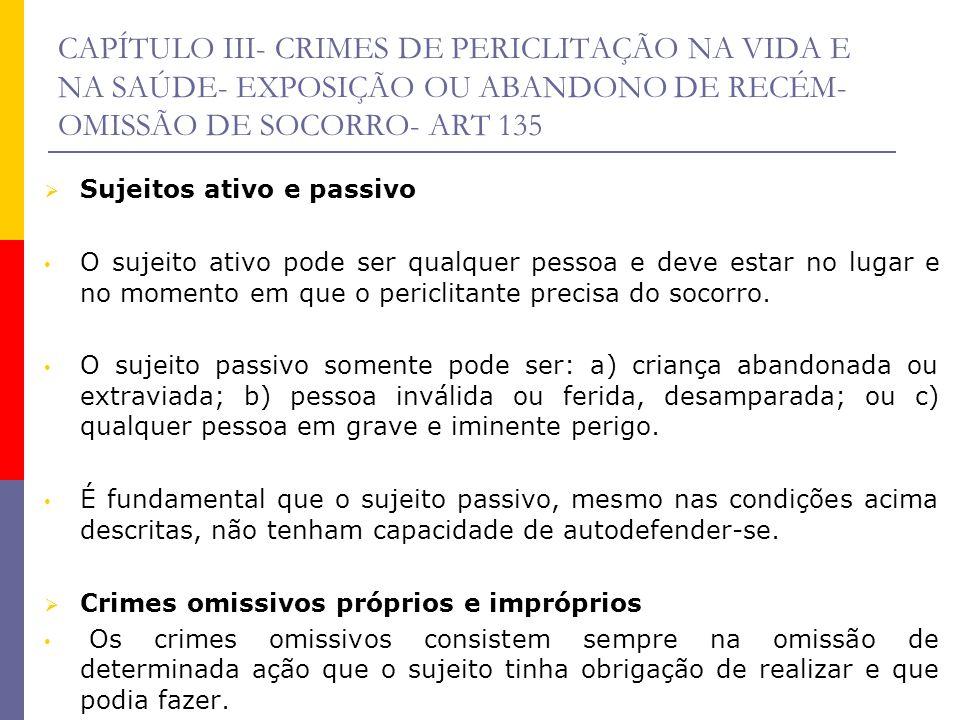 CAPÍTULO III- CRIMES DE PERICLITAÇÃO NA VIDA E NA SAÚDE- EXPOSIÇÃO OU ABANDONO DE RECÉM- OMISSÃO DE SOCORRO- ART 135 Sujeitos ativo e passivo O sujeit