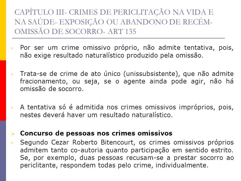 CAPÍTULO III- CRIMES DE PERICLITAÇÃO NA VIDA E NA SAÚDE- EXPOSIÇÃO OU ABANDONO DE RECÉM- OMISSÃO DE SOCORRO- ART 135 Por ser um crime omissivo próprio