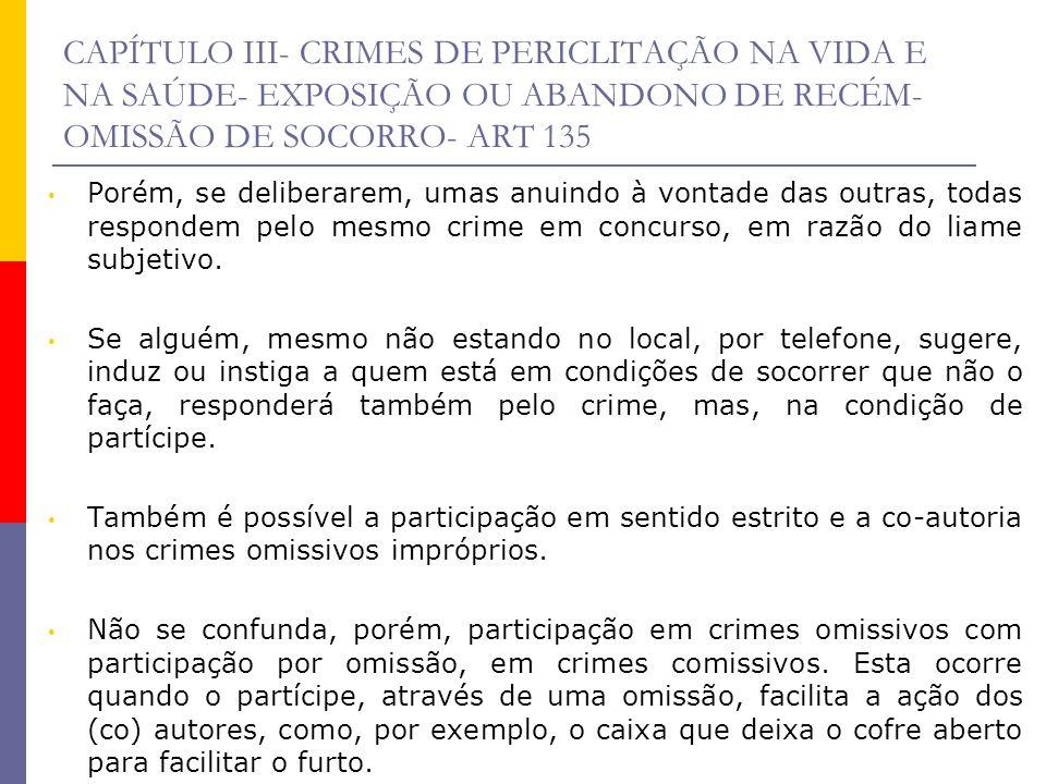 CAPÍTULO III- CRIMES DE PERICLITAÇÃO NA VIDA E NA SAÚDE- EXPOSIÇÃO OU ABANDONO DE RECÉM- OMISSÃO DE SOCORRO- ART 135 Porém, se deliberarem, umas anuin