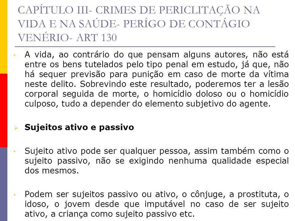 CAPÍTULO III- CRIMES DE PERICLITAÇÃO NA VIDA E NA SAÚDE- PERÍGO DE CONTÁGIO VENÉRIO- ART 130 A vida, ao contrário do que pensam alguns autores, não es
