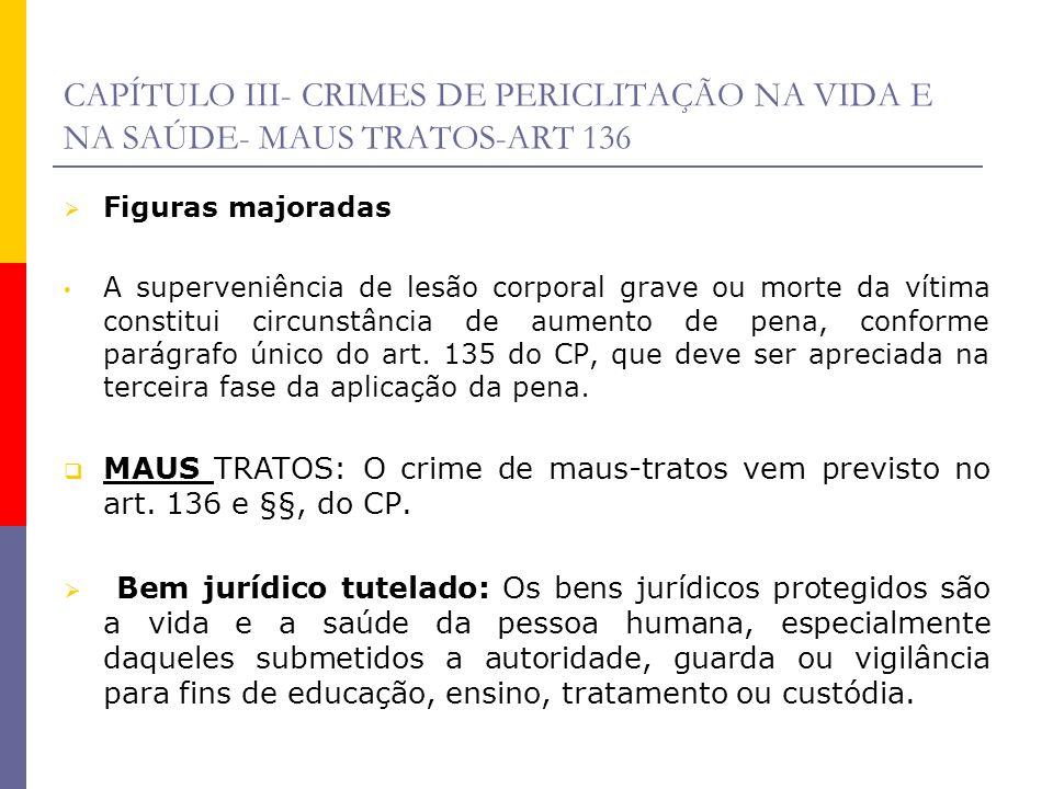 CAPÍTULO III- CRIMES DE PERICLITAÇÃO NA VIDA E NA SAÚDE- MAUS TRATOS-ART 136 Figuras majoradas A superveniência de lesão corporal grave ou morte da ví