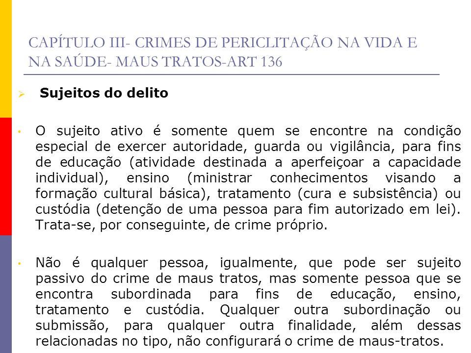 CAPÍTULO III- CRIMES DE PERICLITAÇÃO NA VIDA E NA SAÚDE- MAUS TRATOS-ART 136 Sujeitos do delito O sujeito ativo é somente quem se encontre na condição