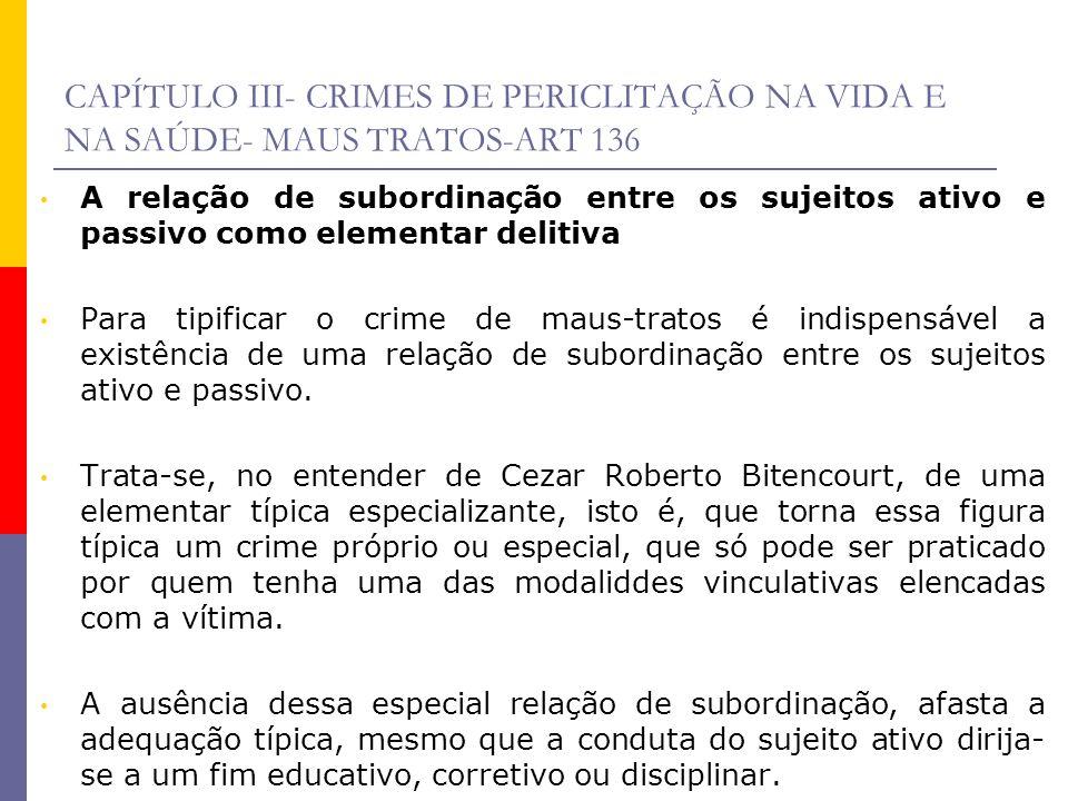CAPÍTULO III- CRIMES DE PERICLITAÇÃO NA VIDA E NA SAÚDE- MAUS TRATOS-ART 136 A relação de subordinação entre os sujeitos ativo e passivo como elementa