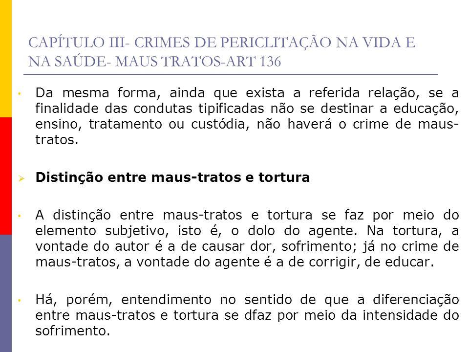 CAPÍTULO III- CRIMES DE PERICLITAÇÃO NA VIDA E NA SAÚDE- MAUS TRATOS-ART 136 Da mesma forma, ainda que exista a referida relação, se a finalidade das