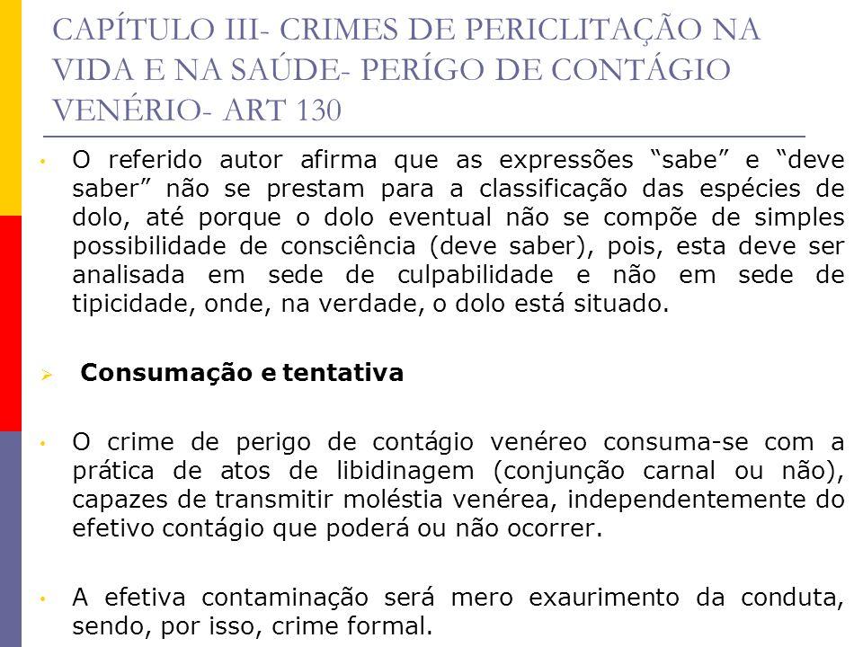 CAPÍTULO III- CRIMES DE PERICLITAÇÃO NA VIDA E NA SAÚDE- PERÍGO DE CONTÁGIO VENÉRIO- ART 130 O referido autor afirma que as expressões sabe e deve sab
