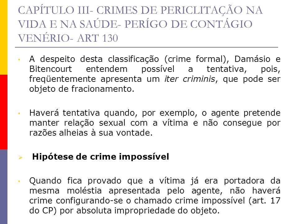 CAPÍTULO III- CRIMES DE PERICLITAÇÃO NA VIDA E NA SAÚDE- PERÍGO DE CONTÁGIO VENÉRIO- ART 130 A despeito desta classificação (crime formal), Damásio e