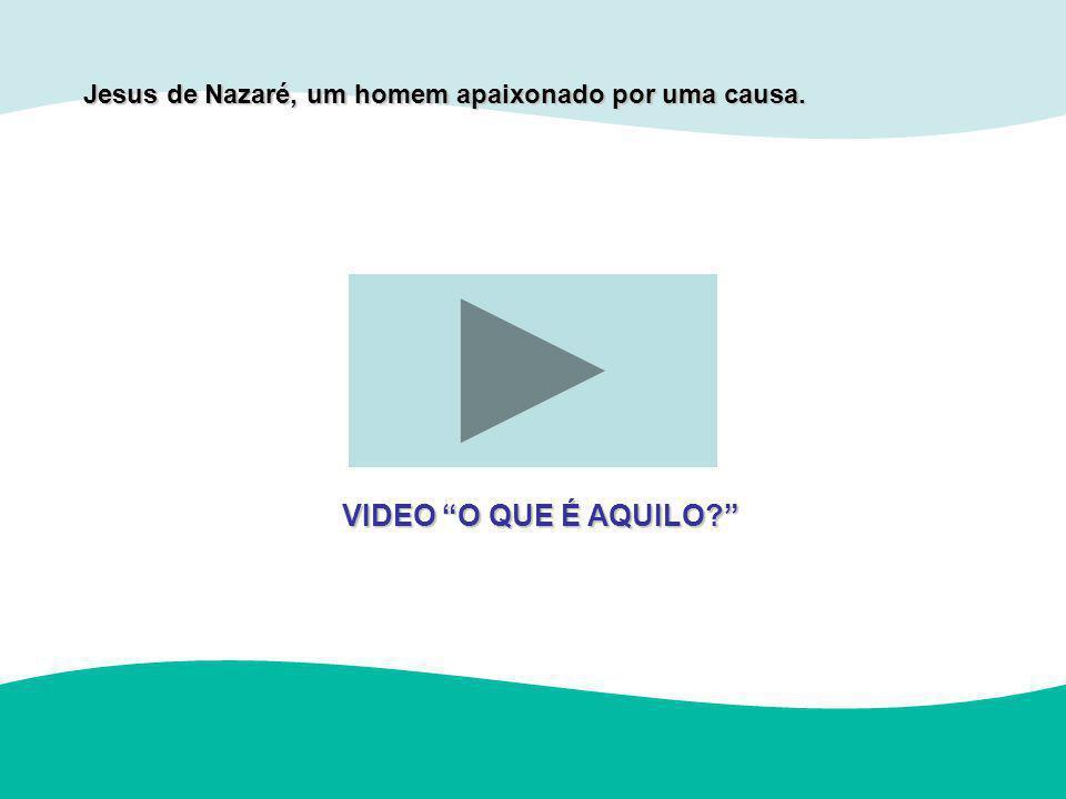 Jesus de Nazaré, um homem apaixonado por uma causa. VIDEO O QUE É AQUILO?