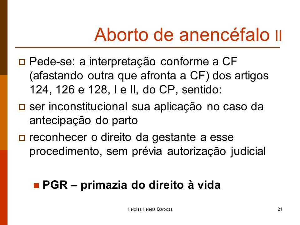 Heloisa Helena Barboza21 Aborto de anencéfalo II Pede-se: a interpretação conforme a CF (afastando outra que afronta a CF) dos artigos 124, 126 e 128,