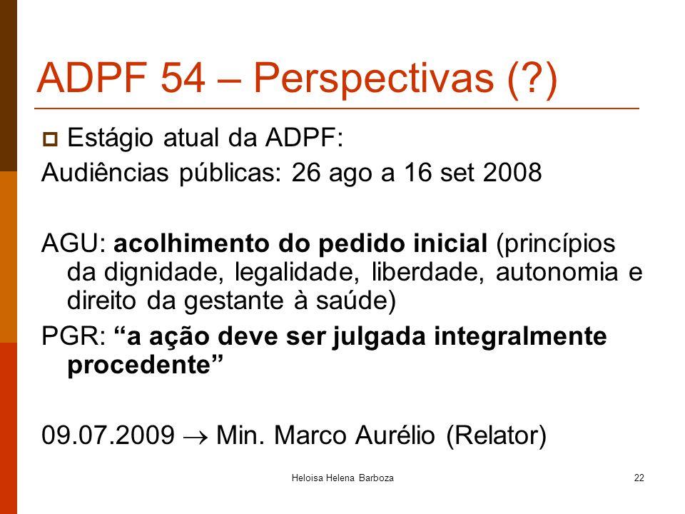 Heloisa Helena Barboza22 ADPF 54 – Perspectivas (?) Estágio atual da ADPF: Audiências públicas: 26 ago a 16 set 2008 AGU: acolhimento do pedido inicia