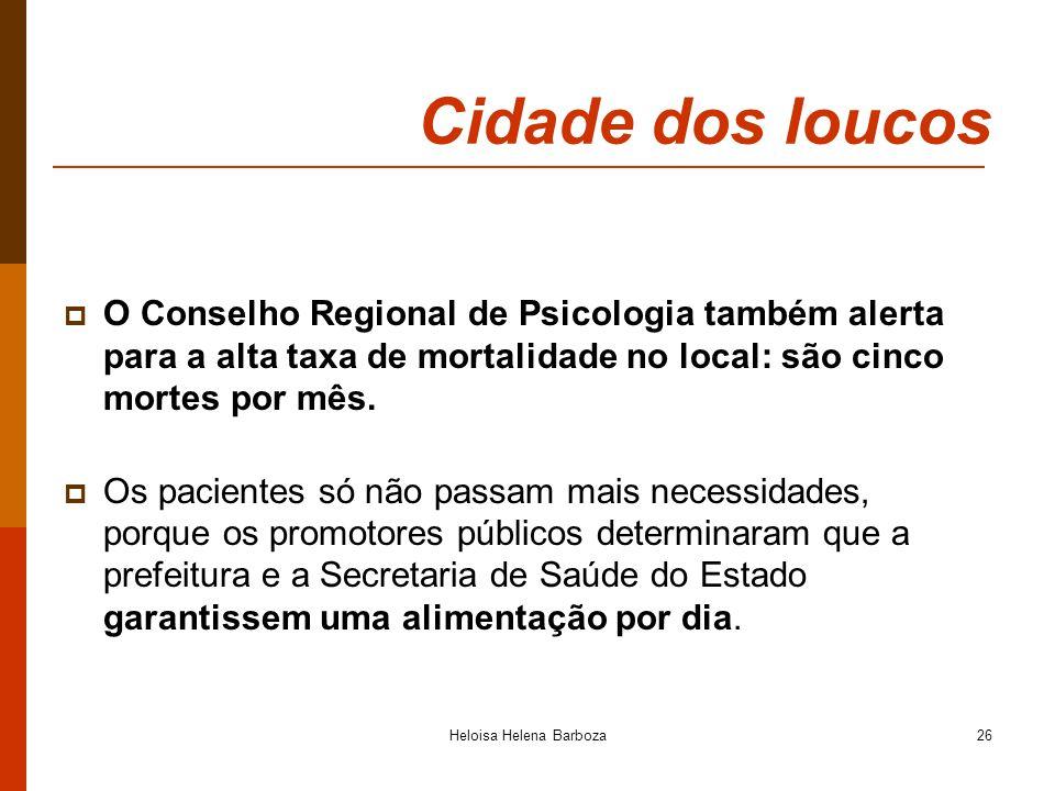 Heloisa Helena Barboza26 Cidade dos loucos O Conselho Regional de Psicologia também alerta para a alta taxa de mortalidade no local: são cinco mortes