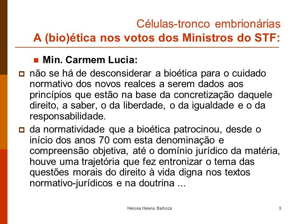 Heloisa Helena Barboza9 Células-tronco embrionárias A (bio)ética nos votos dos Ministros do STF: Min. Carmem Lucia: não se há de desconsiderar a bioét