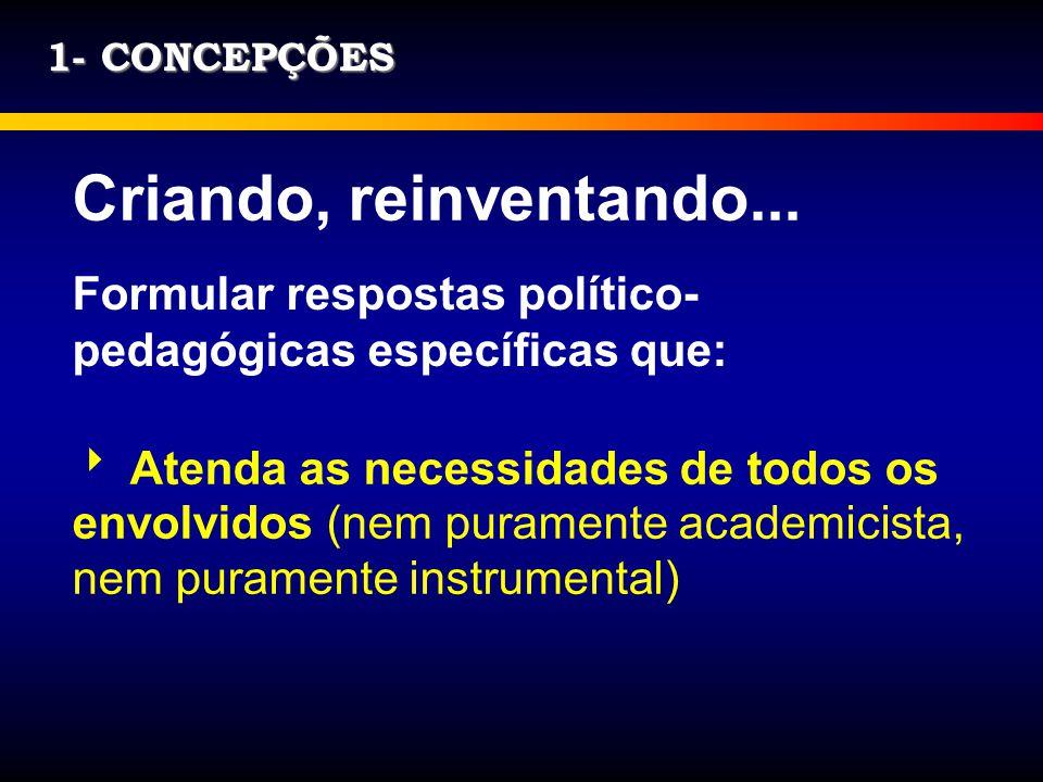 1- CONCEPÇÕES Criando, reinventando... Formular respostas político- pedagógicas específicas que: Atenda as necessidades de todos os envolvidos (nem pu