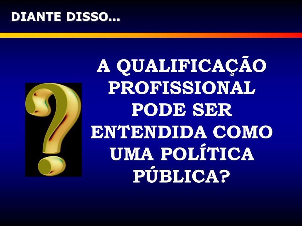 DIANTE DISSO... A QUALIFICAÇÃO PROFISSIONAL PODE SER ENTENDIDA COMO UMA POLÍTICA PÚBLICA?