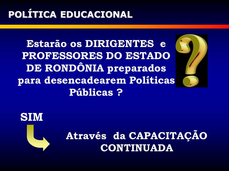 Estarão os DIRIGENTES e PROFESSORES DO ESTADO DE RONDÔNIA preparados para desencadearem Políticas Públicas ? POLÍTICA EDUCACIONAL SIM Através da CAPAC