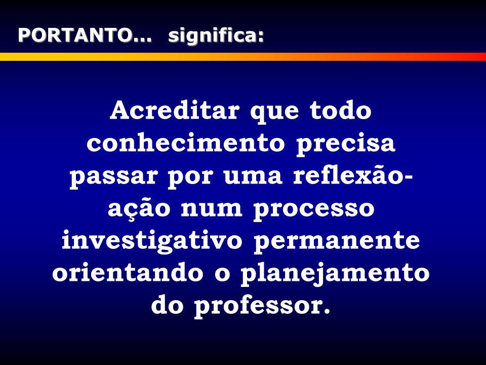 Acreditar que todo conhecimento precisa passar por uma reflexão- ação num processo investigativo permanente orientando o planejamento do professor. PO