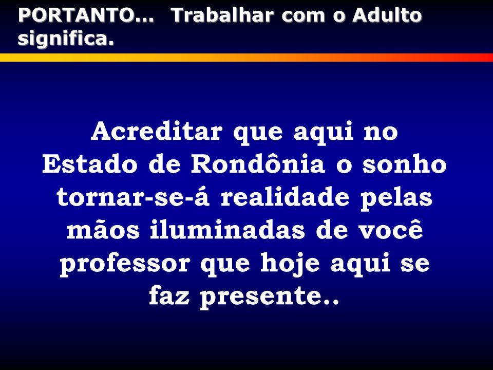 Acreditar que aqui no Estado de Rondônia o sonho tornar-se-á realidade pelas mãos iluminadas de você professor que hoje aqui se faz presente.. PORTANT