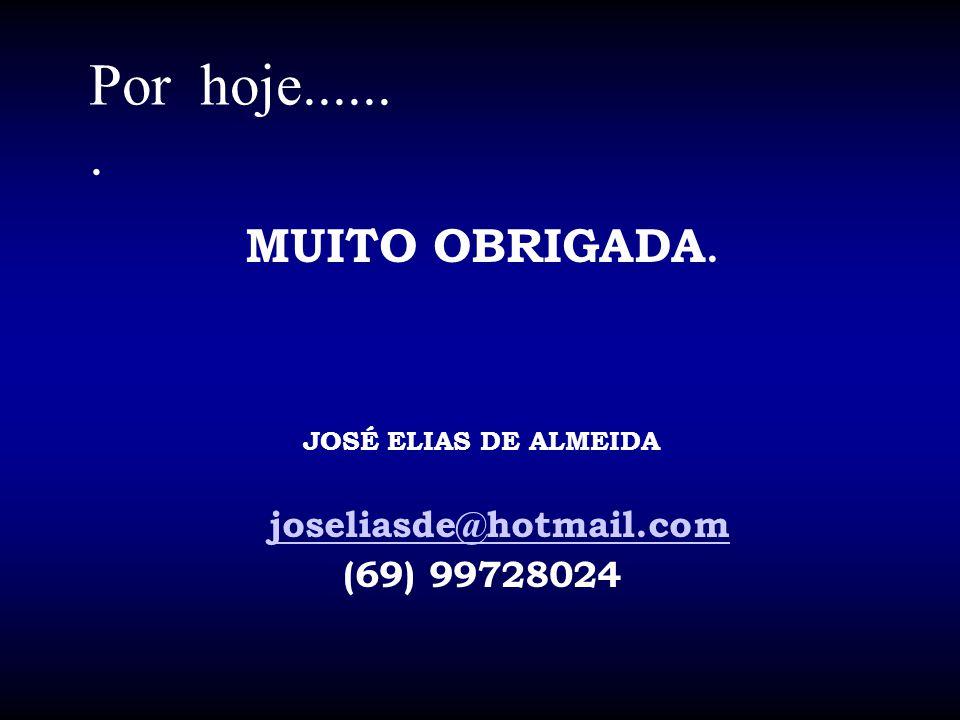 Por hoje....... MUITO OBRIGADA. JOSÉ ELIAS DE ALMEIDA joseliasde@hotmail.com (69) 99728024
