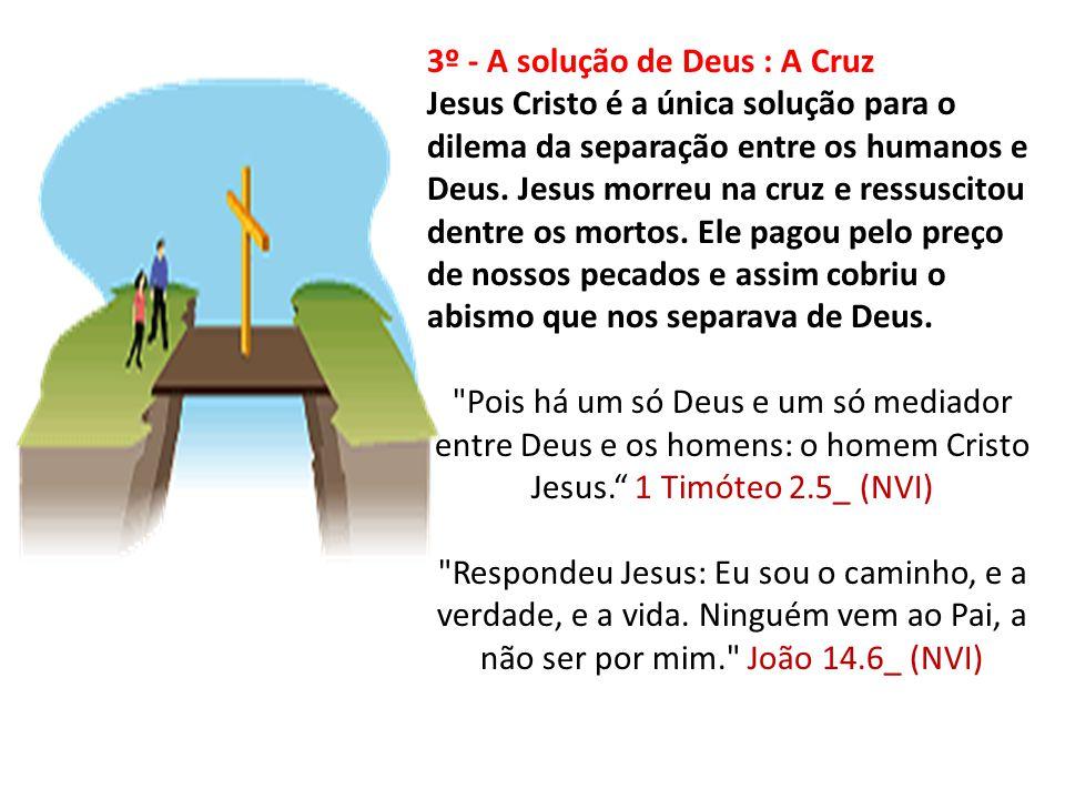 3º - A solução de Deus : A Cruz Jesus Cristo é a única solução para o dilema da separação entre os humanos e Deus. Jesus morreu na cruz e ressuscitou