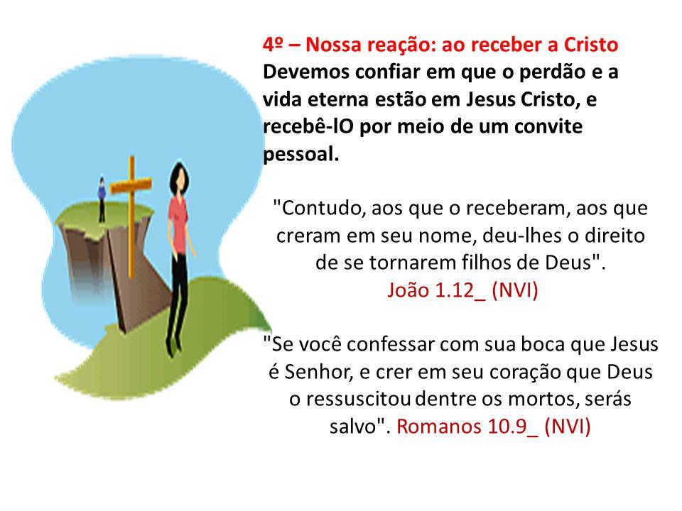 4º – Nossa reação: ao receber a Cristo Devemos confiar em que o perdão e a vida eterna estão em Jesus Cristo, e recebê-lO por meio de um convite pesso