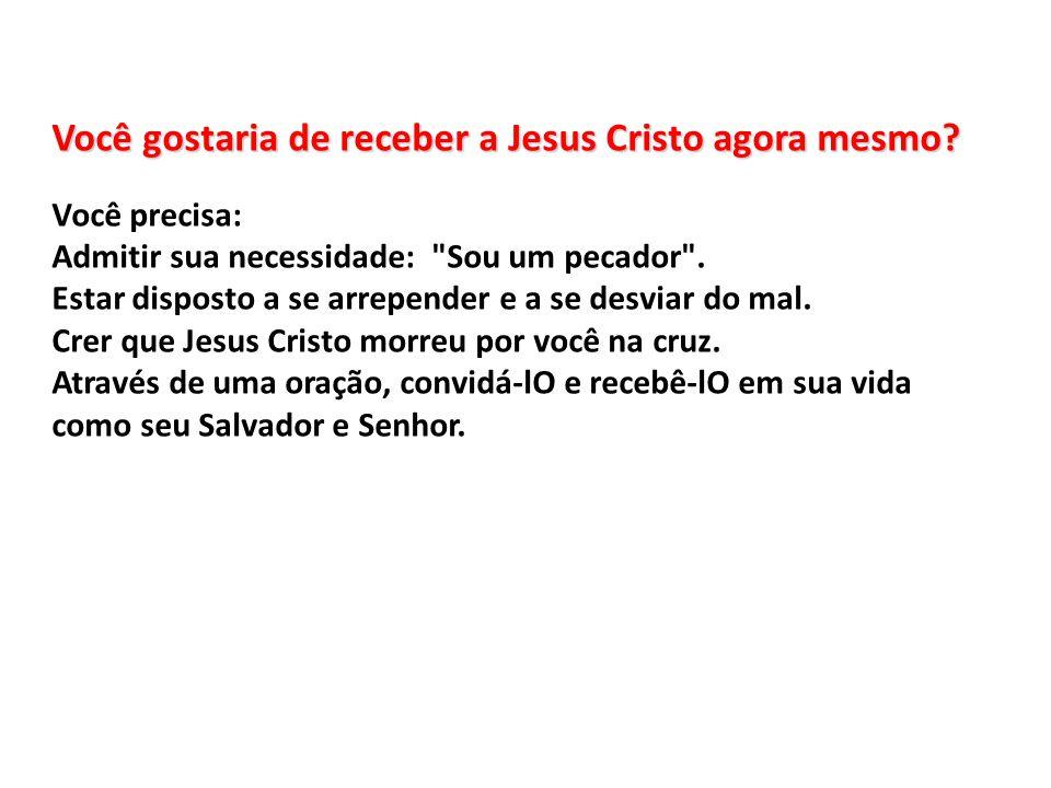 Você gostaria de receber a Jesus Cristo agora mesmo? Você precisa: Admitir sua necessidade: