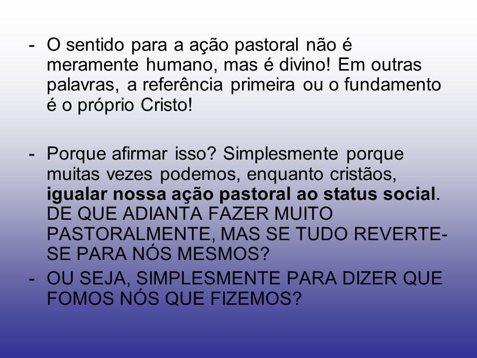 -O sentido para a ação pastoral não é meramente humano, mas é divino! Em outras palavras, a referência primeira ou o fundamento é o próprio Cristo! -P