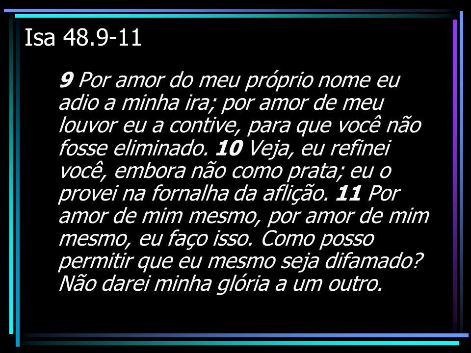 Isa 48.9-11 9 Por amor do meu próprio nome eu adio a minha ira; por amor de meu louvor eu a contive, para que você não fosse eliminado. 10 Veja, eu re