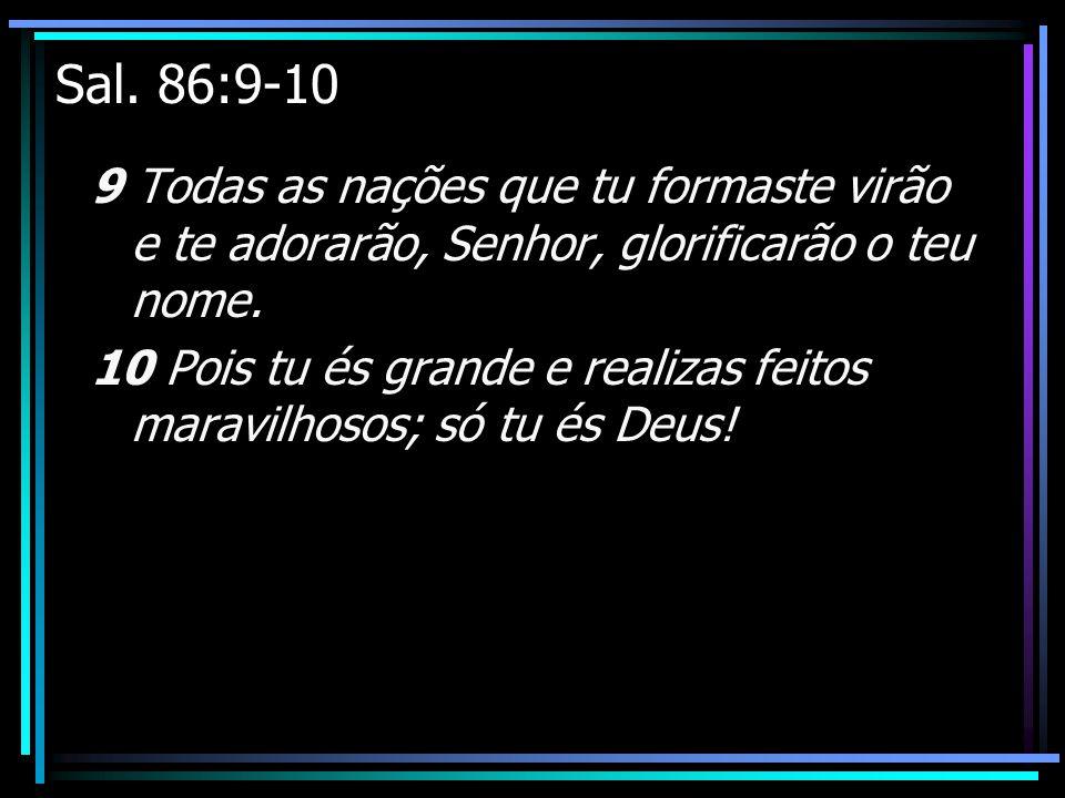 Sal. 86:9-10 9 Todas as nações que tu formaste virão e te adorarão, Senhor, glorificarão o teu nome. 10 Pois tu és grande e realizas feitos maravilhos