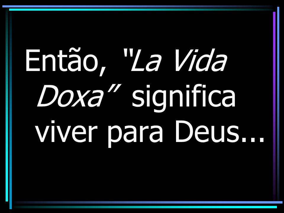 Então, La Vida Doxa significa viver para Deus...