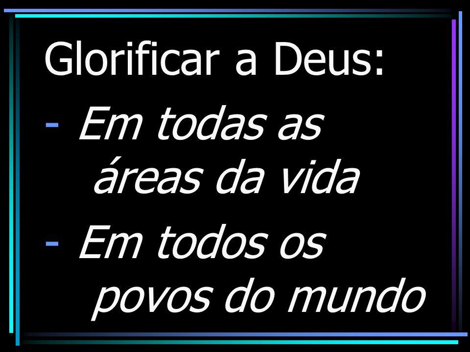 Glorificar a Deus: - Em todas as áreas da vida - Em todos os povos do mundo
