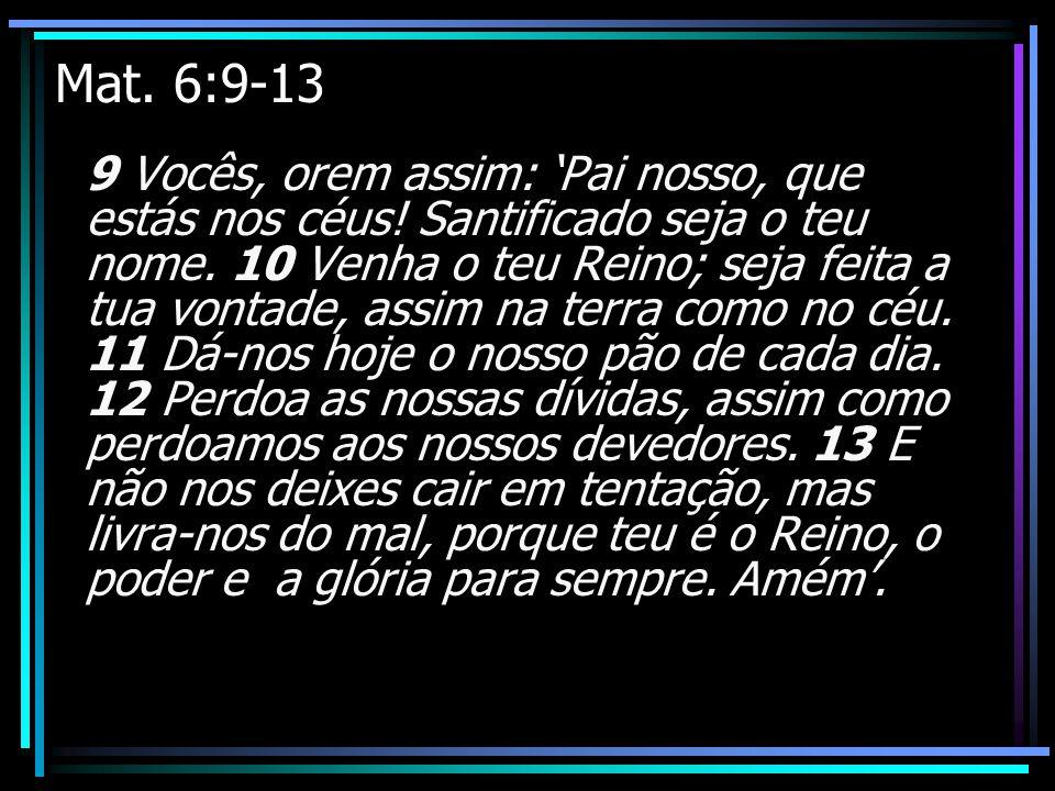 Mat. 6:9-13 9 Vocês, orem assim: Pai nosso, que estás nos céus! Santificado seja o teu nome. 10 Venha o teu Reino; seja feita a tua vontade, assim na