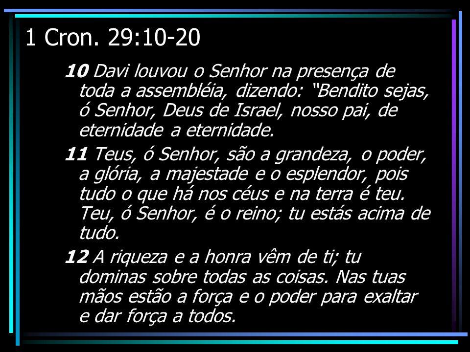 1 Cron. 29:10-20 10 Davi louvou o Senhor na presença de toda a assembléia, dizendo: Bendito sejas, ó Senhor, Deus de Israel, nosso pai, de eternidade