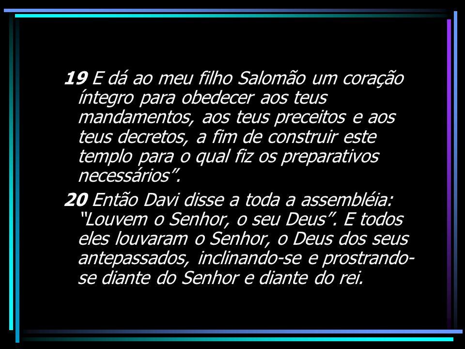 19 E dá ao meu filho Salomão um coração íntegro para obedecer aos teus mandamentos, aos teus preceitos e aos teus decretos, a fim de construir este te
