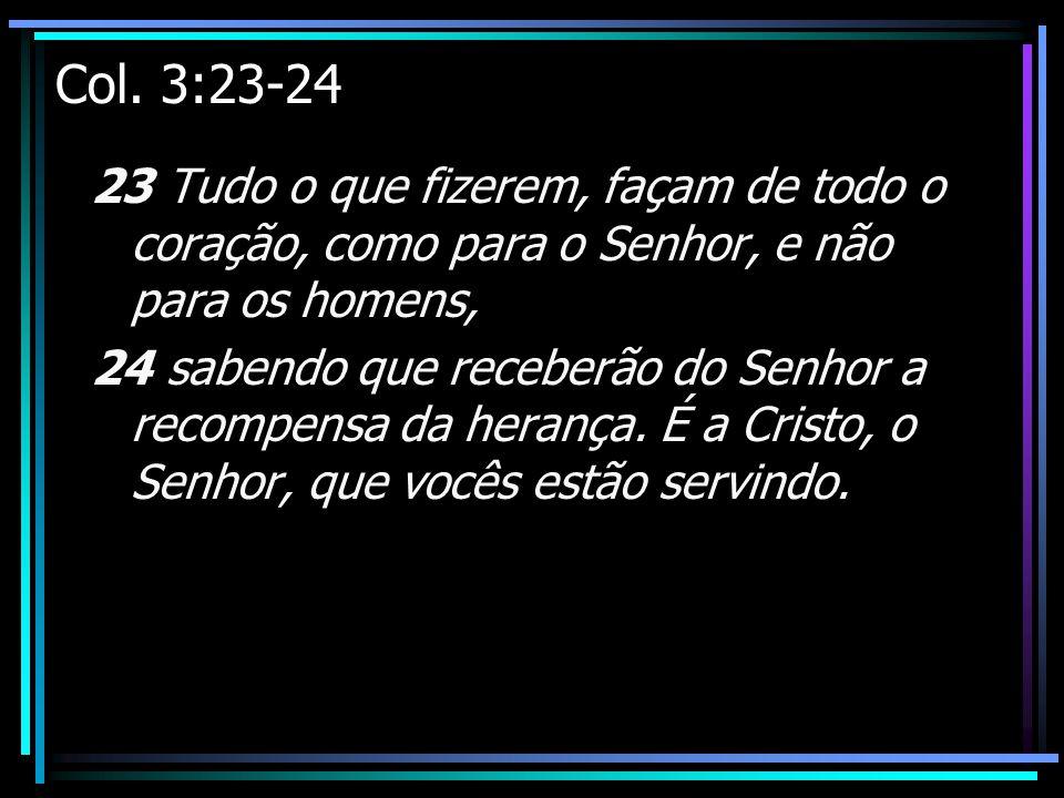 Col. 3:23-24 23 Tudo o que fizerem, façam de todo o coração, como para o Senhor, e não para os homens, 24 sabendo que receberão do Senhor a recompensa