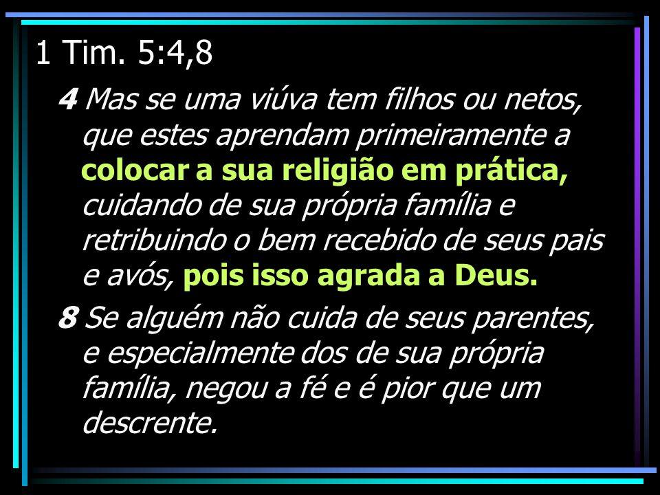 1 Tim. 5:4,8 4 Mas se uma viúva tem filhos ou netos, que estes aprendam primeiramente a colocar a sua religião em prática, cuidando de sua própria fam