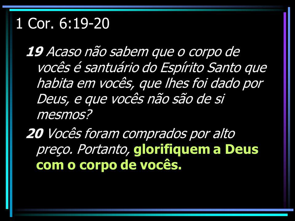 1 Cor. 6:19-20 19 Acaso não sabem que o corpo de vocês é santuário do Espírito Santo que habita em vocês, que lhes foi dado por Deus, e que vocês não