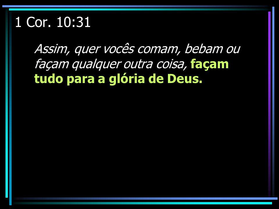 1 Cor. 10:31 Assim, quer vocês comam, bebam ou façam qualquer outra coisa, façam tudo para a glória de Deus.