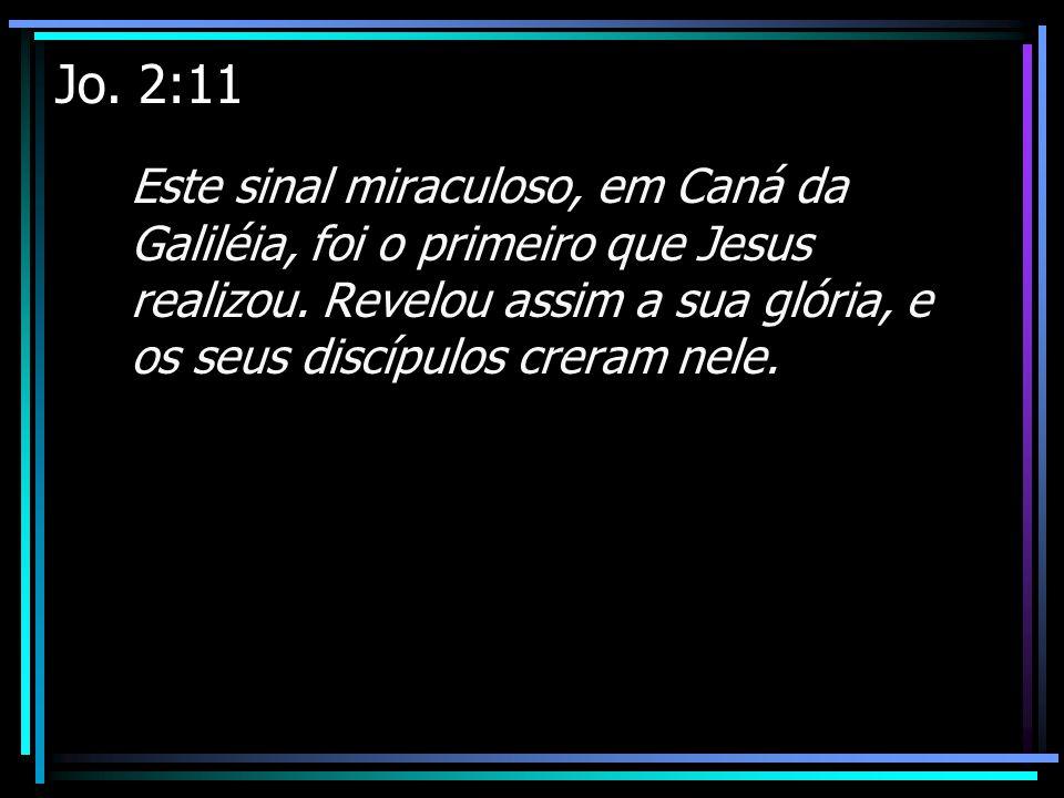 Jo. 2:11 Este sinal miraculoso, em Caná da Galiléia, foi o primeiro que Jesus realizou. Revelou assim a sua glória, e os seus discípulos creram nele.