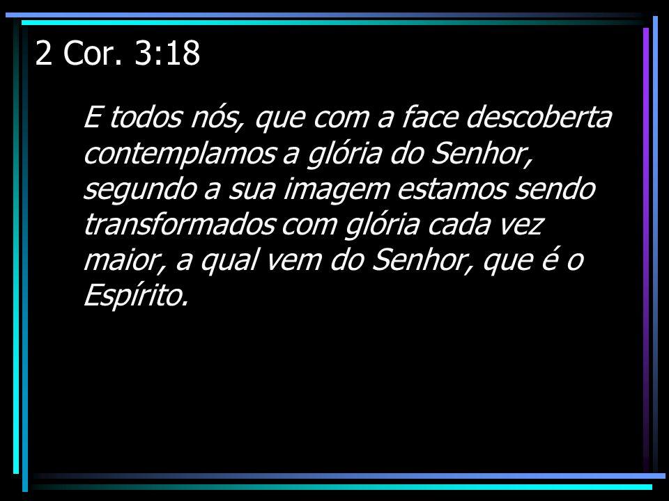 2 Cor. 3:18 E todos nós, que com a face descoberta contemplamos a glória do Senhor, segundo a sua imagem estamos sendo transformados com glória cada v