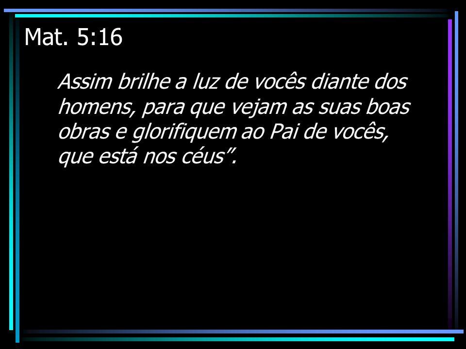 Mat. 5:16 Assim brilhe a luz de vocês diante dos homens, para que vejam as suas boas obras e glorifiquem ao Pai de vocês, que está nos céus.