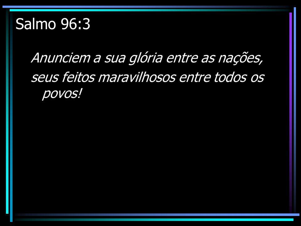 Salmo 96:3 Anunciem a sua glória entre as nações, seus feitos maravilhosos entre todos os povos!