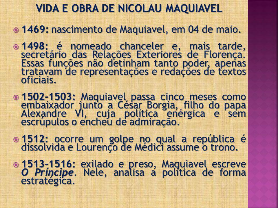 VIDA E OBRA DE NICOLAU MAQUIAVEL 1469: nascimento de Maquiavel, em 04 de maio. 1469: nascimento de Maquiavel, em 04 de maio. 1498: é nomeado chanceler