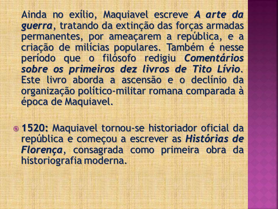 Ainda no exílio, Maquiavel escreve A arte da guerra, tratando da extinção das forças armadas permanentes, por ameaçarem a república, e a criação de mi