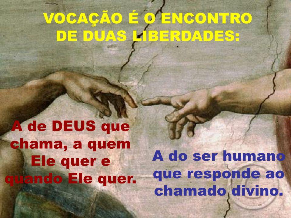 VOCAÇÃO É O ENCONTRO DE DUAS LIBERDADES: A de DEUS que chama, a quem Ele quer e quando Ele quer. A do ser humano que responde ao chamado divino.