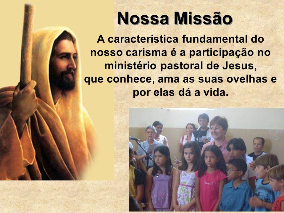 Nossa Missão A característica fundamental do nosso carisma é a participação no ministério pastoral de Jesus, que conhece, ama as suas ovelhas e por el